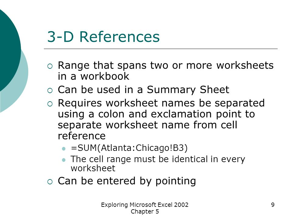 Exploring Microsoft Excel 2002 Chapter 5 9 3-D References  Range that spans two or more worksheets in a workbook  Can be used in a Summary Sheet  Requires worksheet names be separated using a colon and exclamation point to separate worksheet name from cell reference =SUM(Atlanta:Chicago!B3) The cell range must be identical in every worksheet  Can be entered by pointing