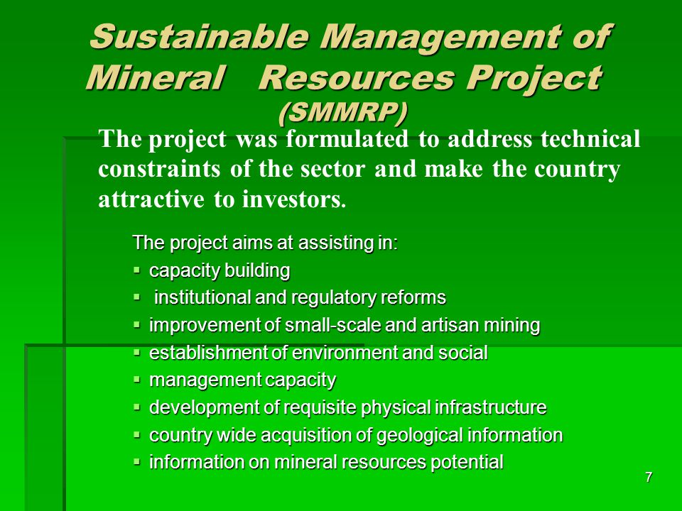 7 Sustainable Management of Mineral Resources Project (SMMRP) ‏ Sustainable Management of Mineral Resources Project (SMMRP) ‏ The project aims at assisting in:  capacity building  institutional and regulatory reforms  improvement of small-scale and artisan mining  establishment of environment and social  management capacity  development of requisite physical infrastructure  country wide acquisition of geological information  information on mineral resources potential The project was formulated to address technical constraints of the sector and make the country attractive to investors.