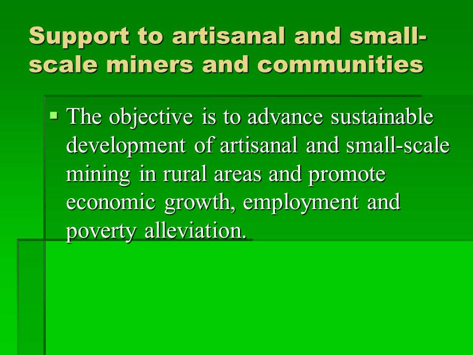 Support to artisanal and small- scale miners and communities  The objective is to advance sustainable development of artisanal and small-scale mining in rural areas and promote economic growth, employment and poverty alleviation.