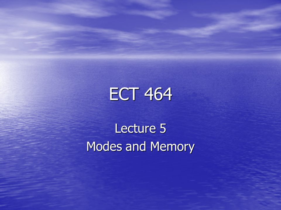ECT 464 Lecture 5 Modes and Memory