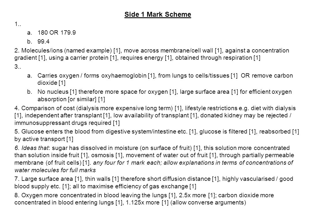 Side 1 Mark Scheme 1.. a.180 OR 179.9 b.99.4 2. Molecules/ions (named example) [1], move across membrane/cell wall [1], against a concentration gradie