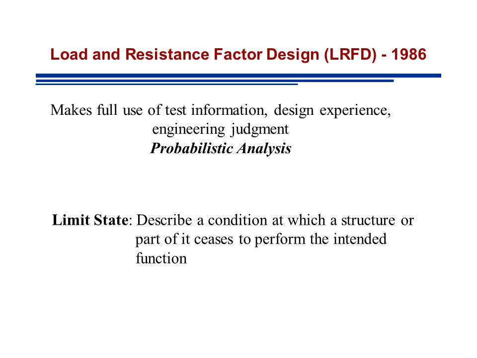 Load and Resistance Factor Design (LRFD) - 1986 Makes full use of test information, design experience, engineering judgment Probabilistic Analysis Limit State: Describe a condition at which a structure or part of it ceases to perform the intended function