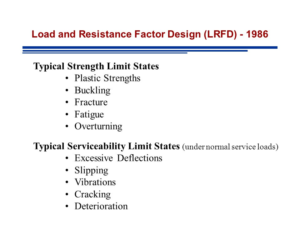 Load and Resistance Factor Design (LRFD) - 1986 Typical Strength Limit States Plastic Strengths Buckling Fracture Fatigue Overturning Typical Serviceability Limit States (under normal service loads) Excessive Deflections Slipping Vibrations Cracking Deterioration