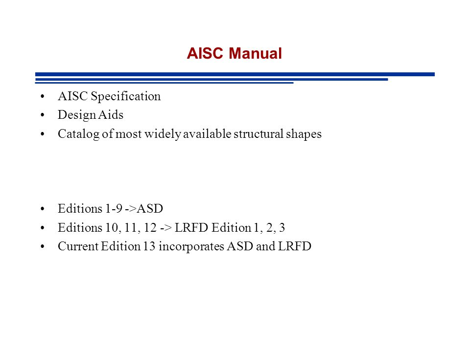 AISC Manual AISC Specification Design Aids Catalog of most widely available structural shapes Editions 1-9 ->ASD Editions 10, 11, 12 -> LRFD Edition 1, 2, 3 Current Edition 13 incorporates ASD and LRFD