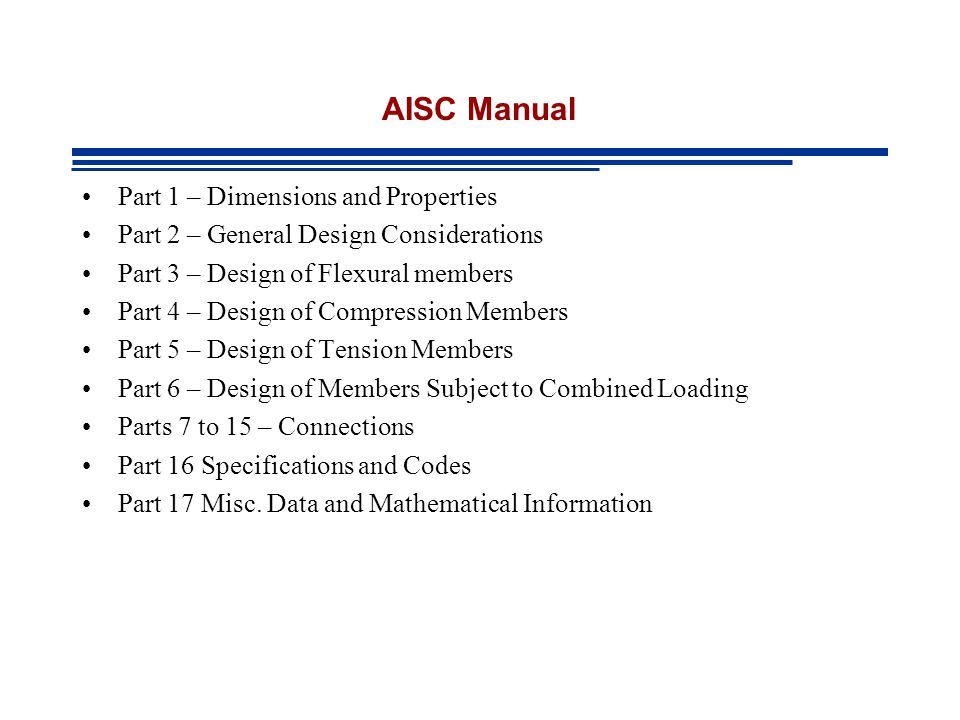 AISC Manual Part 1 – Dimensions and Properties Part 2 – General Design Considerations Part 3 – Design of Flexural members Part 4 – Design of Compression Members Part 5 – Design of Tension Members Part 6 – Design of Members Subject to Combined Loading Parts 7 to 15 – Connections Part 16 Specifications and Codes Part 17 Misc.