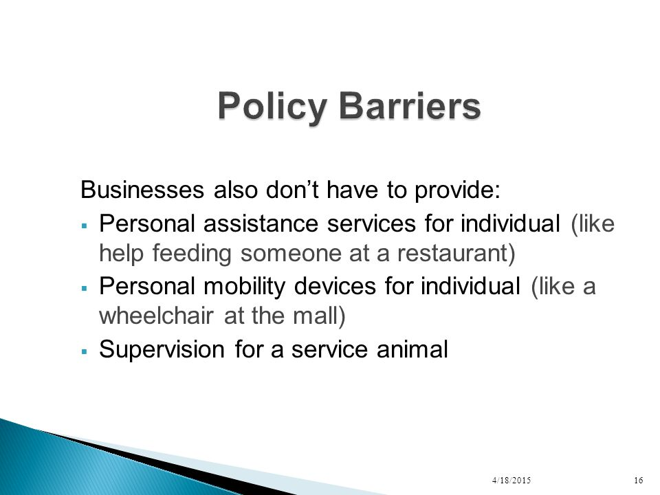 Businesses also don't have to provide:  Personal assistance services for individual (like help feeding someone at a restaurant)  Personal mobility devices for individual (like a wheelchair at the mall)  Supervision for a service animal 4/18/201516