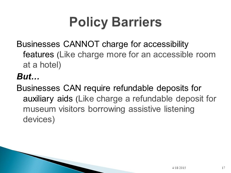 Businesses CANNOT charge for accessibility features ( Like charge more for an accessible room at a hotel) But… Businesses CAN require refundable deposits for auxiliary aids ( Like charge a refundable deposit for museum visitors borrowing assistive listening devices) 4/18/201517