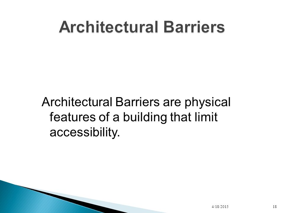 Architectural Barriers are physical features of a building that limit accessibility. 4/18/201518