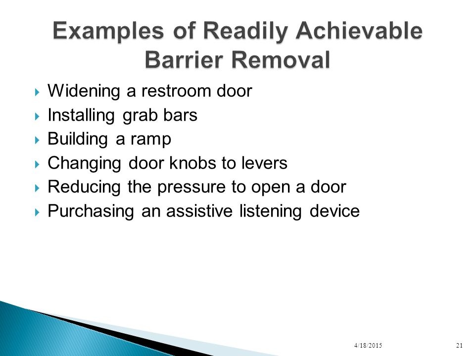  Widening a restroom door  Installing grab bars  Building a ramp  Changing door knobs to levers  Reducing the pressure to open a door  Purchasing an assistive listening device 4/18/201521