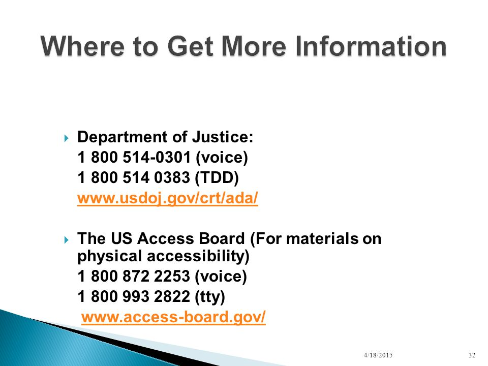  Department of Justice: 1 800 514-0301 (voice) 1 800 514 0383 (TDD) www.usdoj.gov/crt/ada/  The US Access Board (For materials on physical accessibility) 1 800 872 2253 (voice) 1 800 993 2822 (tty) www.access-board.gov/ 4/18/201532