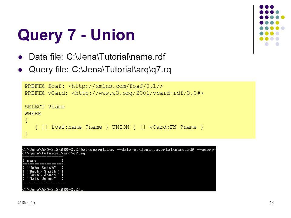4/18/201513 Query 7 - Union Data file: C:\Jena\Tutorial\name.rdf Query file: C:\Jena\Tutorial\arq\q7.rq PREFIX foaf: PREFIX vCard: SELECT ?name WHERE { { [] foaf:name ?name } UNION { [] vCard:FN ?name } }