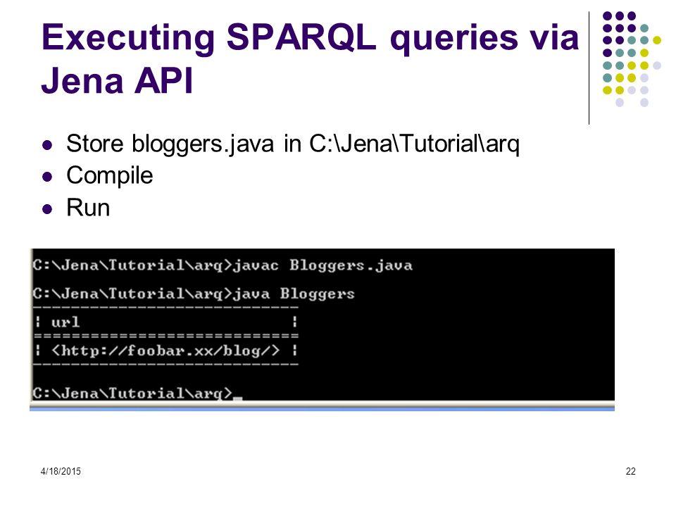 4/18/201522 Executing SPARQL queries via Jena API Store bloggers.java in C:\Jena\Tutorial\arq Compile Run