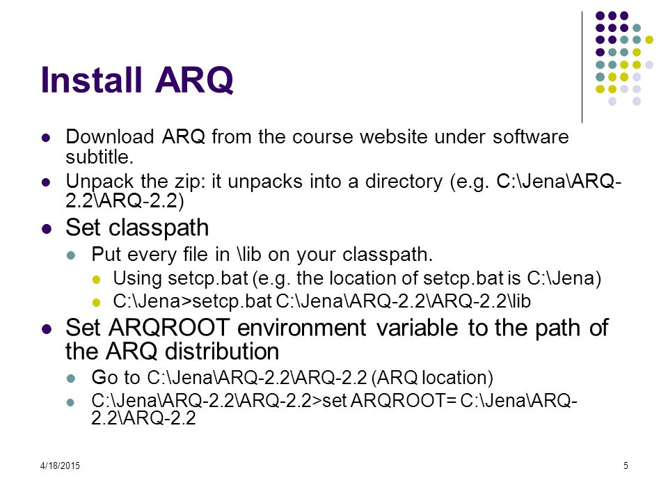 4/18/20155 Install ARQ Download ARQ from the course website under software subtitle. Unpack the zip: it unpacks into a directory (e.g. C:\Jena\ARQ- 2.