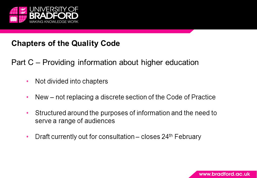 Chapters of the Quality Code Part C – Providing information about higher education Not divided into chapters New – not replacing a discrete section of the Code of Practice Structured around the purposes of information and the need to serve a range of audiences Draft currently out for consultation – closes 24 th February