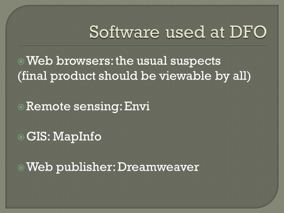  Web browsers: the usual suspects (final product should be viewable by all)  Remote sensing: Envi  GIS: MapInfo  Web publisher: Dreamweaver
