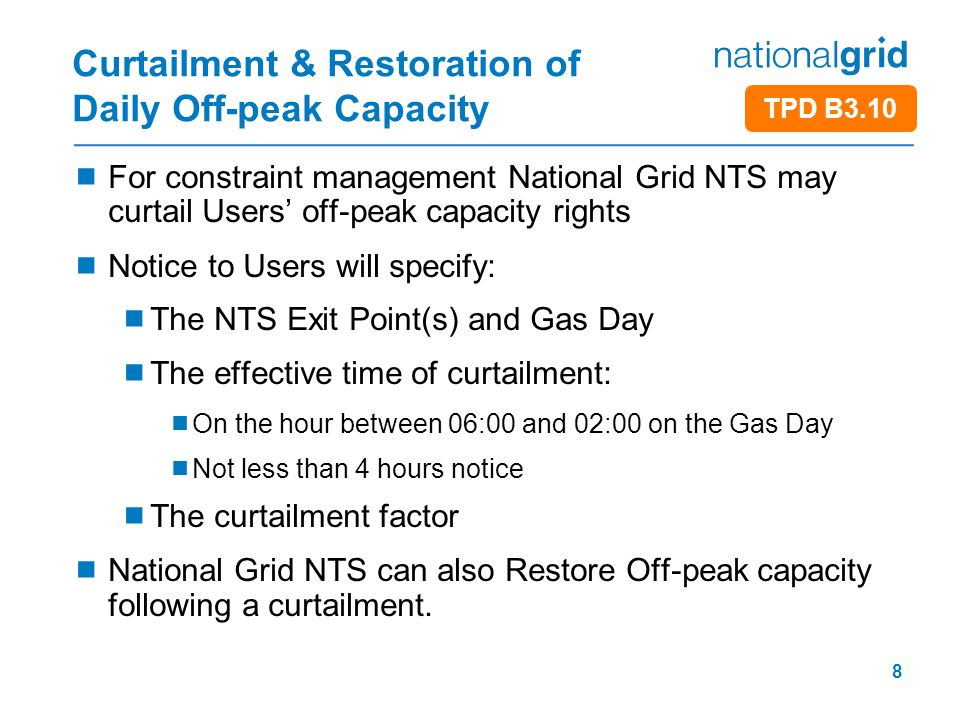 8 Curtailment & Restoration of Daily Off-peak Capacity  For constraint management National Grid NTS may curtail Users' off-peak capacity rights  Not