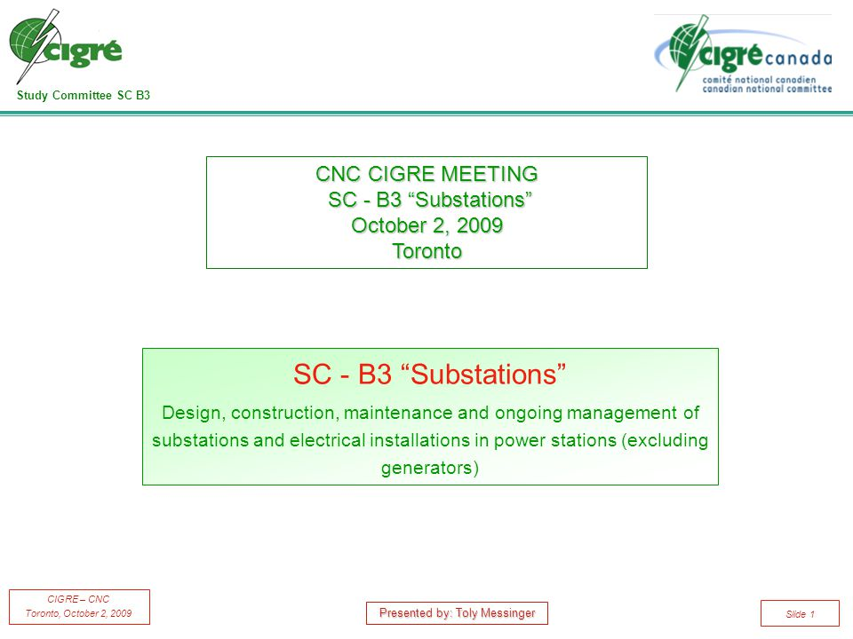 Study Committee SC B3 CIGRE – CNC Toronto, October 2, 2009 Slide 1 SC - B3 Substations Design, construction, maintenance and ongoing management of substations and electrical installations in power stations (excluding generators) CNC CIGRE MEETING SC - B3 Substations October 2, 2009 Toronto Presented by: Toly Messinger