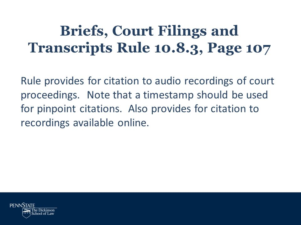 Briefs, Court Filings and Transcripts Rule 10.8.3, Page 107 Rule provides for citation to audio recordings of court proceedings. Note that a timestamp