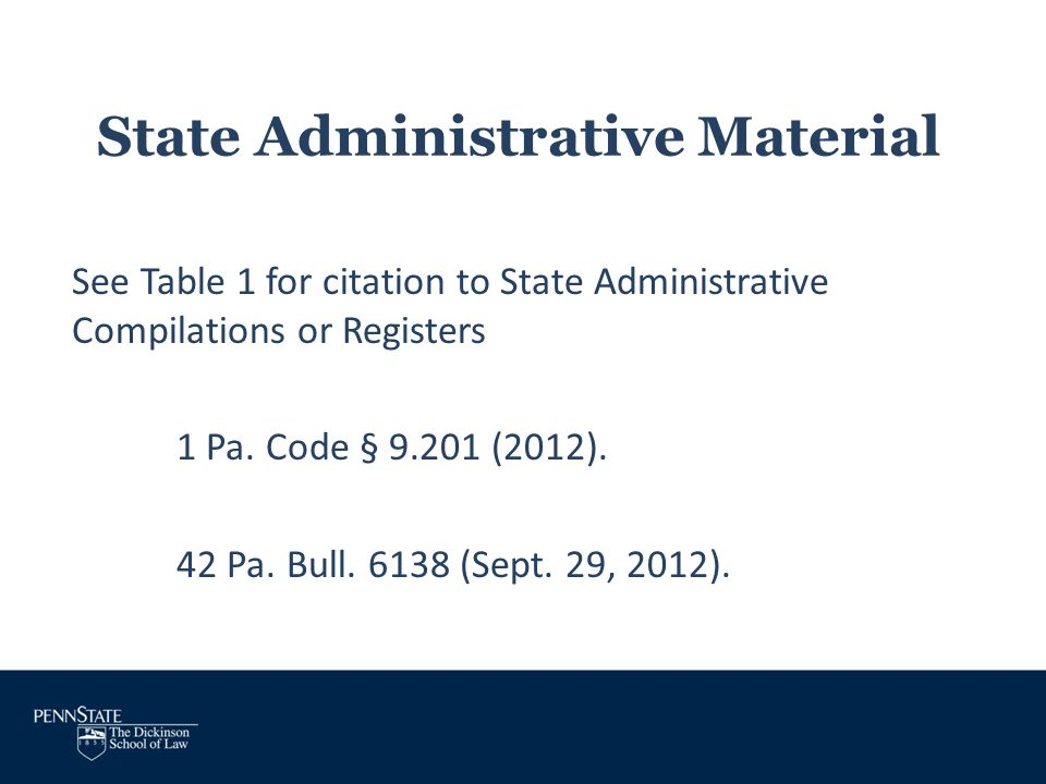 State Administrative Material See Table 1 for citation to State Administrative Compilations or Registers 1 Pa. Code § 9.201 (2012). 42 Pa. Bull. 6138