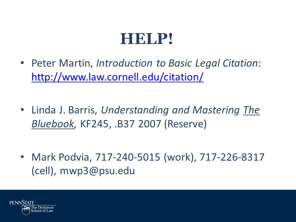 HELP! Peter Martin, Introduction to Basic Legal Citation: http://www.law.cornell.edu/citation/ http://www.law.cornell.edu/citation/ Linda J. Barris, U