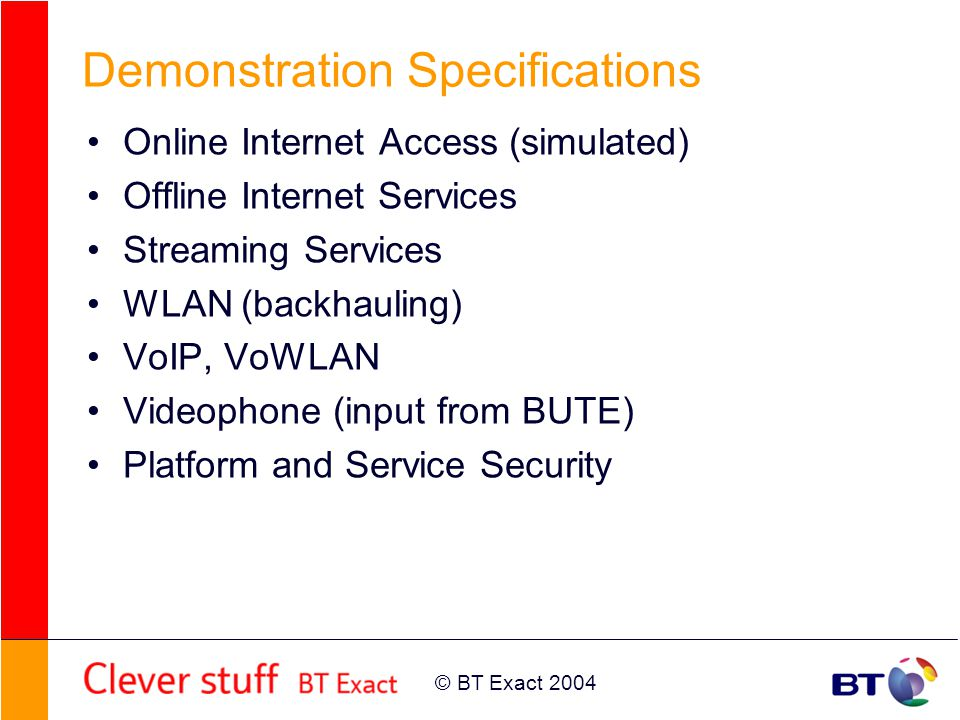 © BT Exact 2004 Demonstration Specifications Online Internet Access (simulated) Offline Internet Services Streaming Services WLAN (backhauling) VoIP,