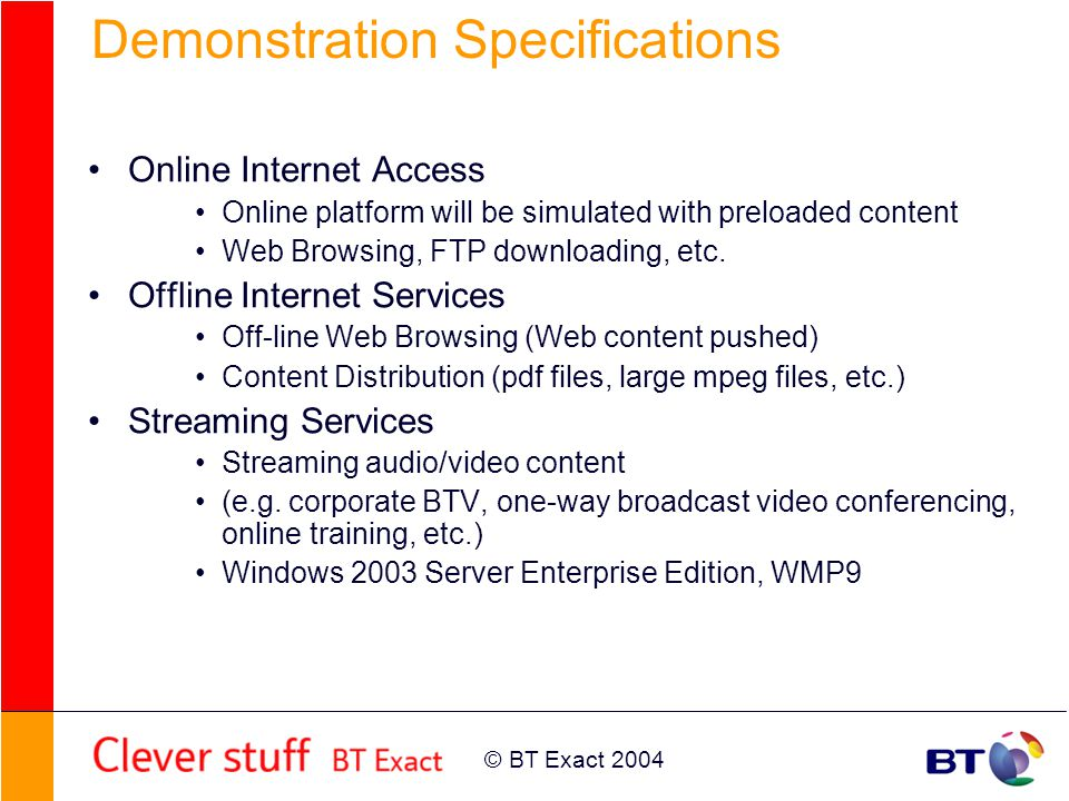 © BT Exact 2004 Demonstration Specifications Online Internet Access Online platform will be simulated with preloaded content Web Browsing, FTP downloading, etc.