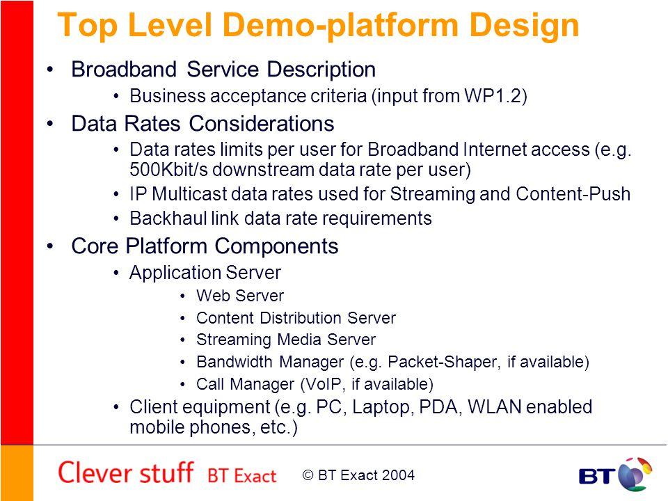 © BT Exact 2004 Top Level Demo-platform Design Broadband Service Description Business acceptance criteria (input from WP1.2) Data Rates Considerations Data rates limits per user for Broadband Internet access (e.g.