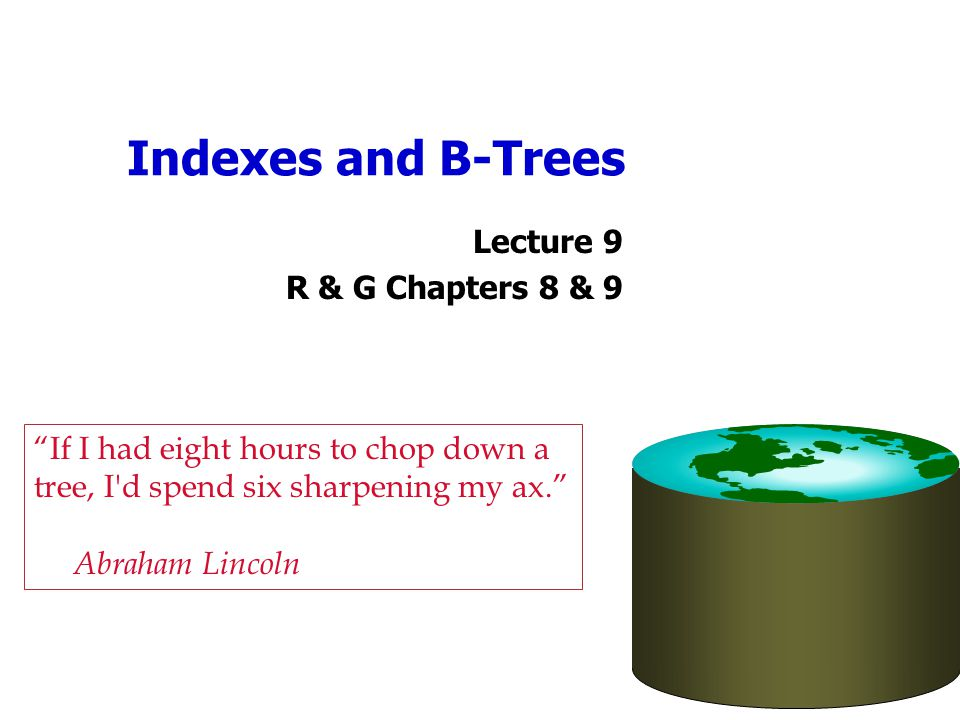 """Indexes and B-Trees Lecture 9 R & G Chapters 8 & 9 """"If I had eight hours to chop down a tree, I'd spend six sharpening my ax."""" Abraham Lincoln"""