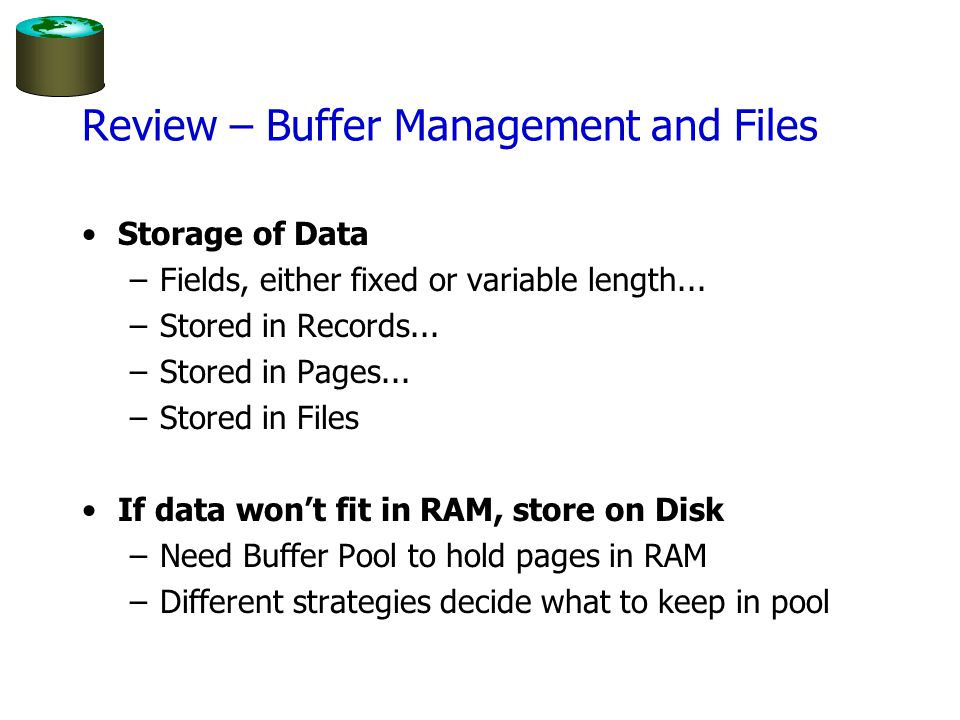Review – Buffer Management and Files Storage of Data –Fields, either fixed or variable length... –Stored in Records... –Stored in Pages... –Stored in