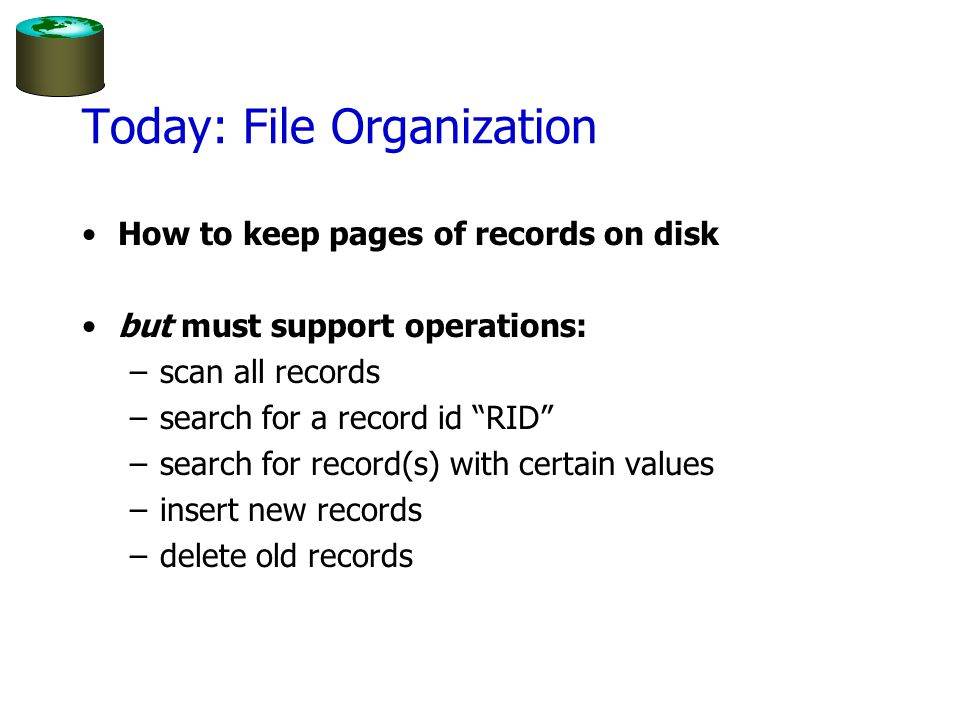 Today: File Organization How to keep pages of records on disk but must support operations: –scan all records –search for a record id RID –search for record(s) with certain values –insert new records –delete old records