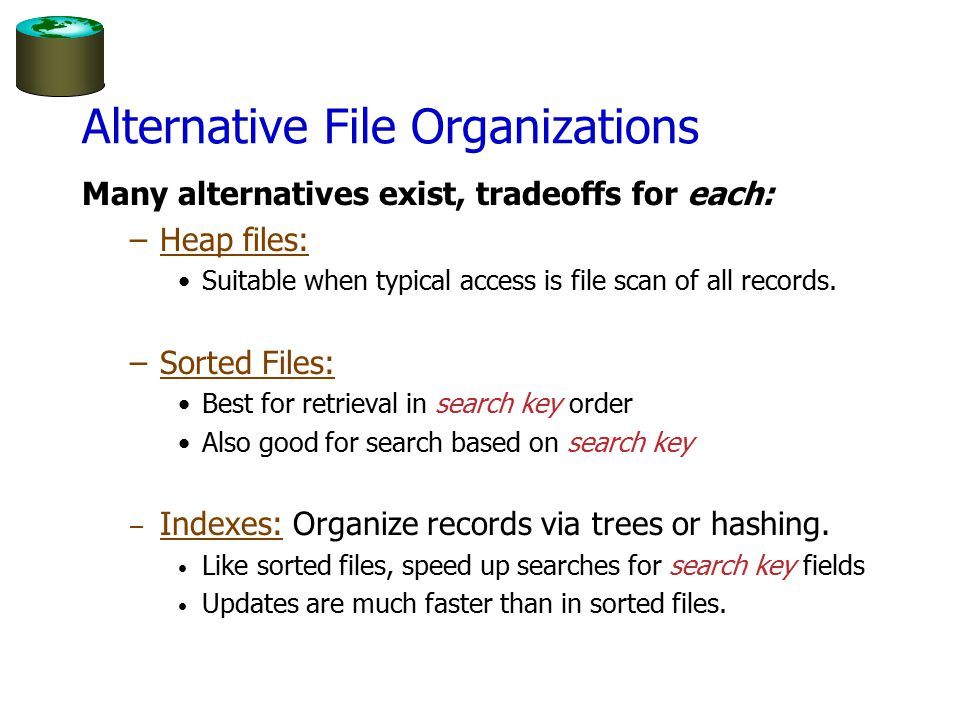 Alternative File Organizations Many alternatives exist, tradeoffs for each: –Heap files: Suitable when typical access is file scan of all records.