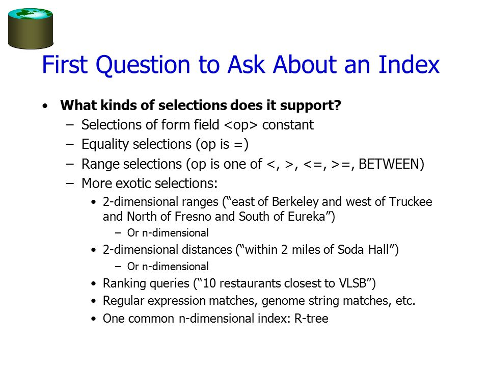 First Question to Ask About an Index What kinds of selections does it support? –Selections of form field constant –Equality selections (op is =) –Rang