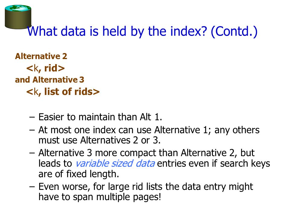 What data is held by the index? (Contd.) Alternative 2 and Alternative 3 –Easier to maintain than Alt 1. –At most one index can use Alternative 1; any