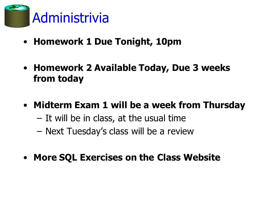 Administrivia Homework 1 Due Tonight, 10pm Homework 2 Available Today, Due 3 weeks from today Midterm Exam 1 will be a week from Thursday –It will be in class, at the usual time –Next Tuesday's class will be a review More SQL Exercises on the Class Website