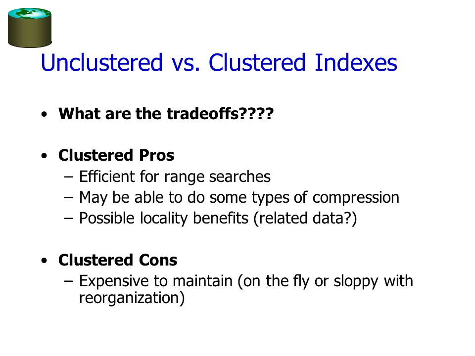 Unclustered vs. Clustered Indexes What are the tradeoffs???? Clustered Pros –Efficient for range searches –May be able to do some types of compression