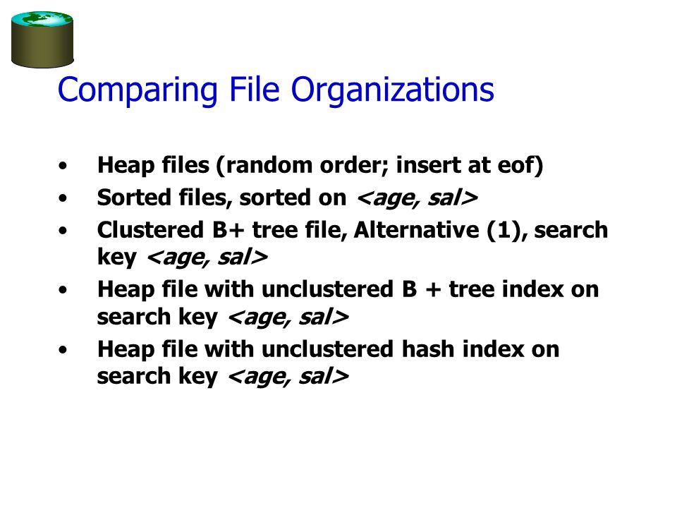 Comparing File Organizations Heap files (random order; insert at eof) Sorted files, sorted on Clustered B+ tree file, Alternative (1), search key Heap