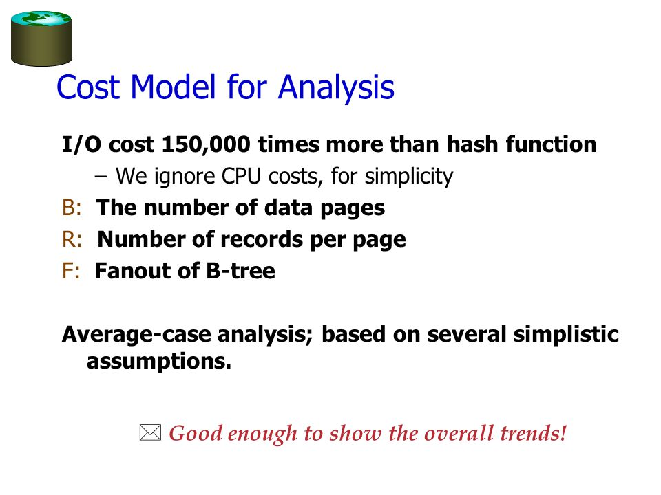 Cost Model for Analysis I/O cost 150,000 times more than hash function –We ignore CPU costs, for simplicity B: The number of data pages R: Number of records per page F: Fanout of B-tree Average-case analysis; based on several simplistic assumptions.