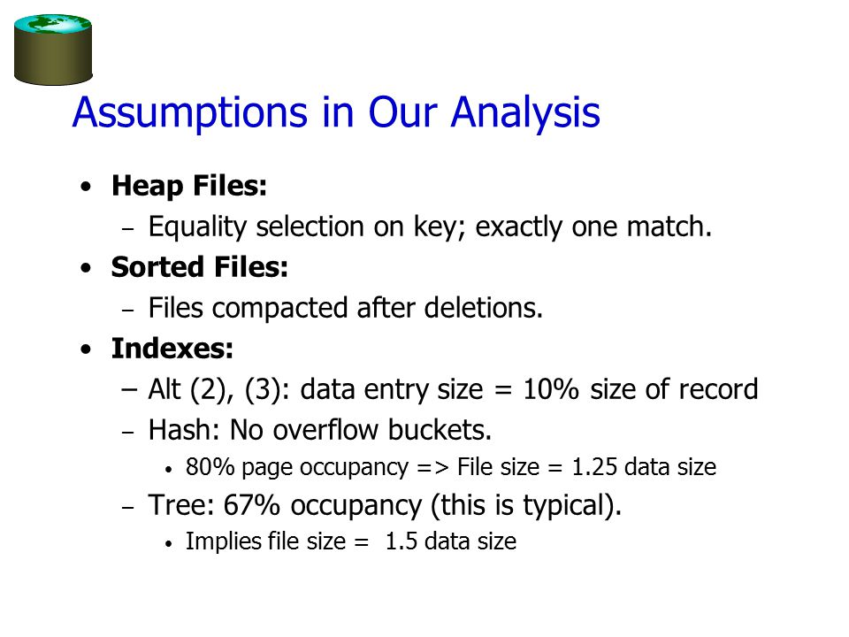 Assumptions in Our Analysis Heap Files: – Equality selection on key; exactly one match.