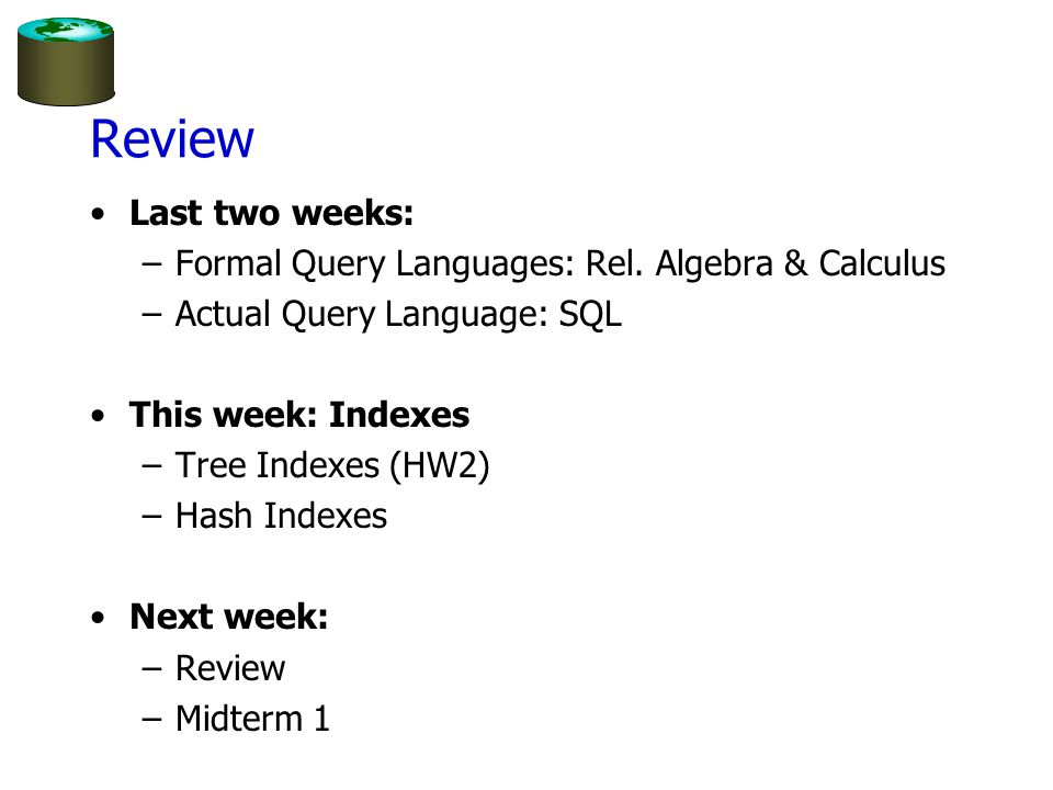 Review Last two weeks: –Formal Query Languages: Rel. Algebra & Calculus –Actual Query Language: SQL This week: Indexes –Tree Indexes (HW2) –Hash Index