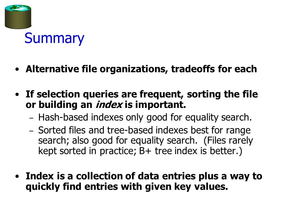 Summary Alternative file organizations, tradeoffs for each If selection queries are frequent, sorting the file or building an index is important.