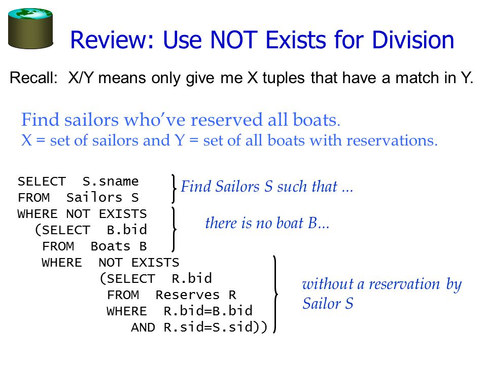 Review: Use NOT Exists for Division SELECT S.sname FROM Sailors S WHERE NOT EXISTS (SELECT B.bid FROM Boats B WHERE NOT EXISTS (SELECT R.bid FROM Rese