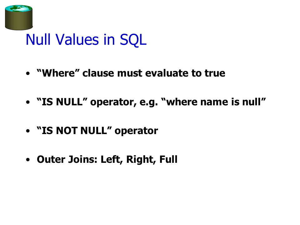 """Null Values in SQL """"Where"""" clause must evaluate to true """"IS NULL"""" operator, e.g. """"where name is null"""" """"IS NOT NULL"""" operator Outer Joins: Left, Right,"""