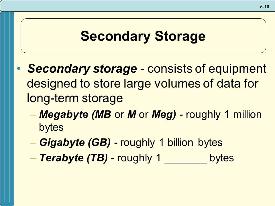 5-10 Secondary Storage Secondary storage - consists of equipment designed to store large volumes of data for long-term storage –Megabyte (MB or M or Meg) - roughly 1 million bytes –Gigabyte (GB) - roughly 1 billion bytes –Terabyte (TB) - roughly 1 _______ bytes