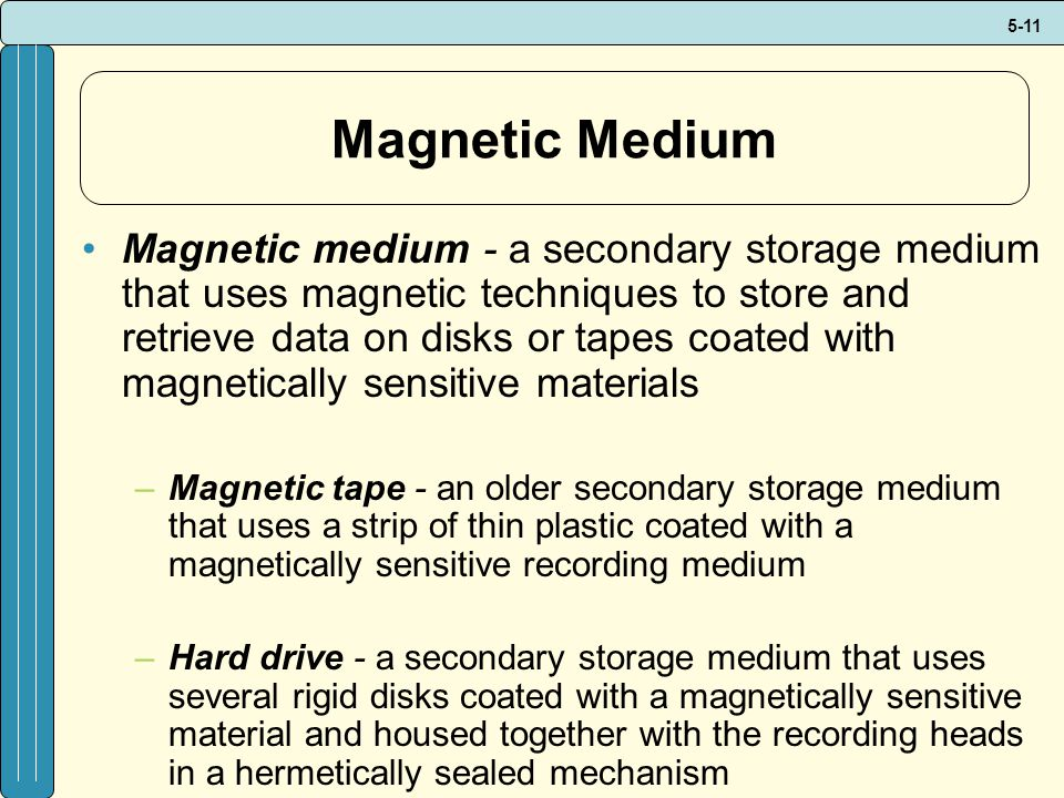 5-11 Magnetic Medium Magnetic medium - a secondary storage medium that uses magnetic techniques to store and retrieve data on disks or tapes coated with magnetically sensitive materials –Magnetic tape - an older secondary storage medium that uses a strip of thin plastic coated with a magnetically sensitive recording medium –Hard drive - a secondary storage medium that uses several rigid disks coated with a magnetically sensitive material and housed together with the recording heads in a hermetically sealed mechanism