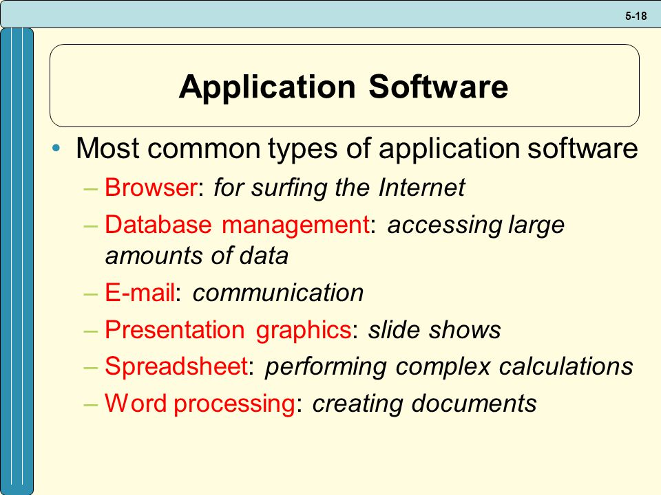 5-18 Application Software Most common types of application software –Browser: for surfing the Internet –Database management: accessing large amounts of data –E-mail: communication –Presentation graphics: slide shows –Spreadsheet: performing complex calculations –Word processing: creating documents