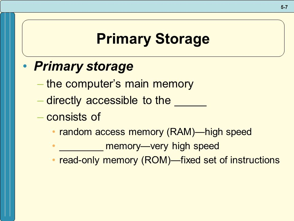 5-7 Primary Storage Primary storage –the computer's main memory –directly accessible to the _____ –consists of random access memory (RAM)—high speed ________ memory—very high speed read-only memory (ROM)—fixed set of instructions
