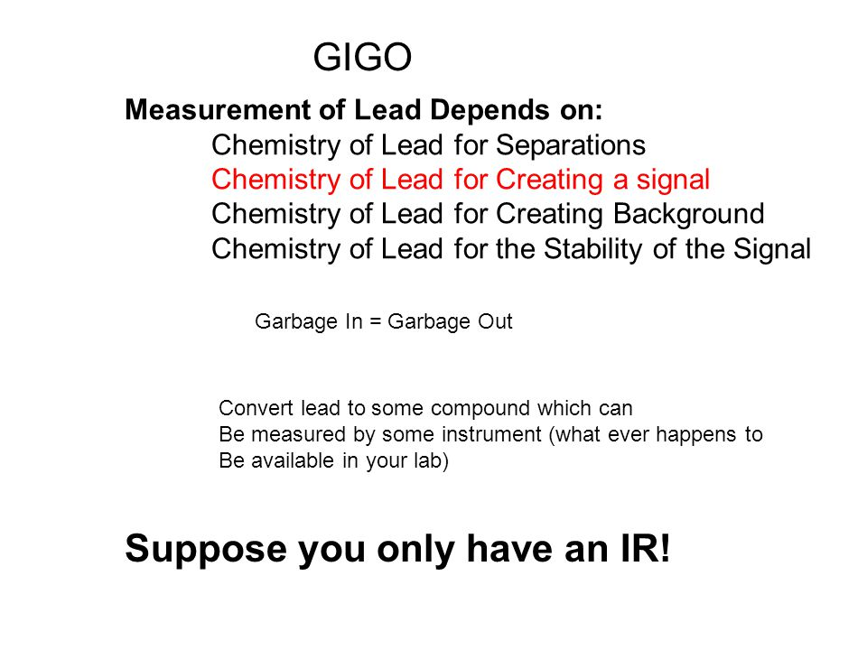 Measurement of Lead Depends on: Chemistry of Lead for Separations Chemistry of Lead for Creating a signal Chemistry of Lead for Creating Background Chemistry of Lead for the Stability of the Signal Garbage In = Garbage Out GIGO Convert lead to some compound which can Be measured by some instrument (what ever happens to Be available in your lab) Suppose you only have an IR!