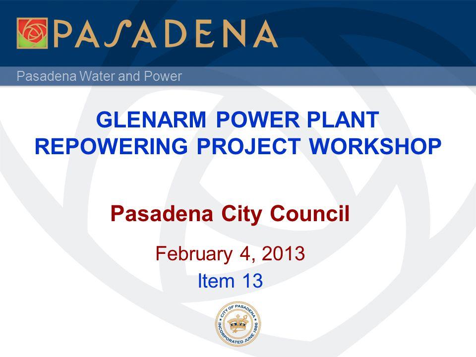 Pasadena Water and Power GLENARM POWER PLANT REPOWERING PROJECT WORKSHOP Pasadena City Council February 4, 2013 Item 13