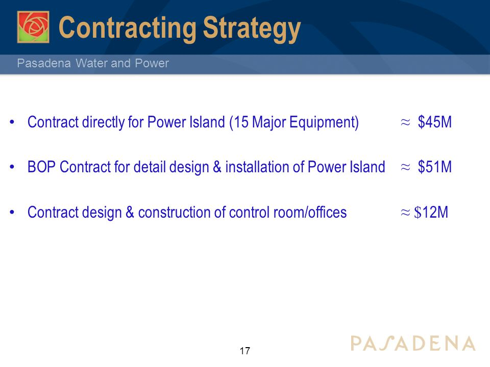 Pasadena Water and Power Contracting Strategy Contract directly for Power Island (15 Major Equipment) ≈ $45M BOP Contract for detail design & installa