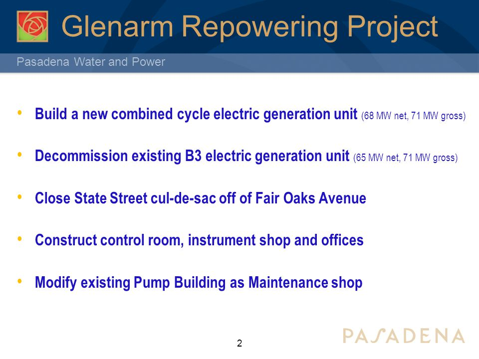 Pasadena Water and Power Glenarm Repowering Project Build a new combined cycle electric generation unit (68 MW net, 71 MW gross) Decommission existing
